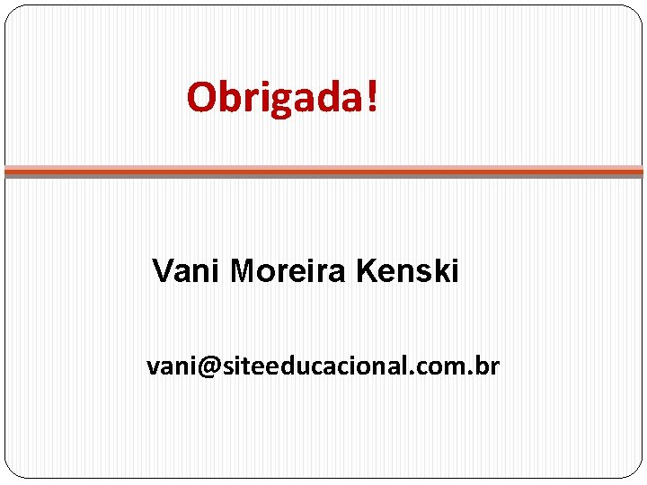 Obrigada! Vani Moreira Kenski vani@siteeducacional. com. br