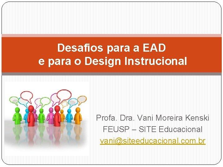 Desafios para a EAD e para o Design Instrucional Profa. Dra. Vani Moreira Kenski