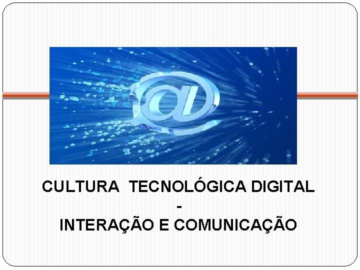 CULTURA TECNOLÓGICA DIGITAL INTERAÇÃO E COMUNICAÇÃO