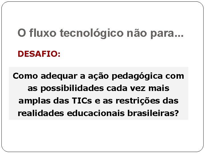 O fluxo tecnológico não para. . . DESAFIO: Como adequar a ação pedagógica com