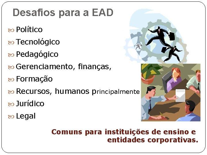 Desafios para a EAD Político Tecnológico Pedagógico Gerenciamento, finanças, Formação Recursos, humanos principalmente Jurídico