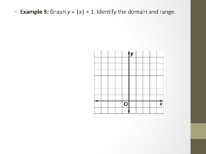 • Example 5: Graph y =  x  + 1. Identify the domain and