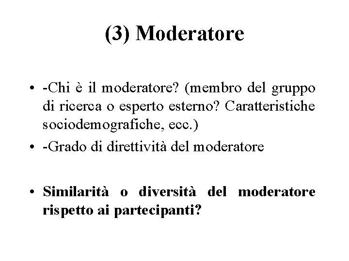 (3) Moderatore • -Chi è il moderatore? (membro del gruppo di ricerca o esperto