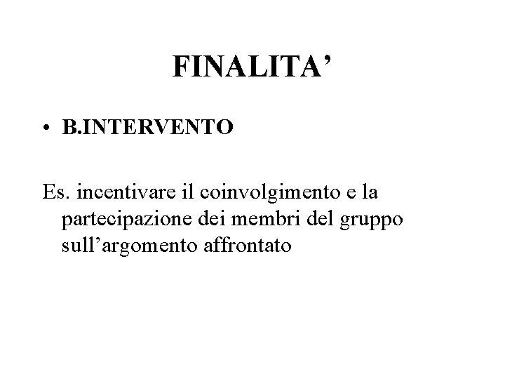 FINALITA' • B. INTERVENTO Es. incentivare il coinvolgimento e la partecipazione dei membri del