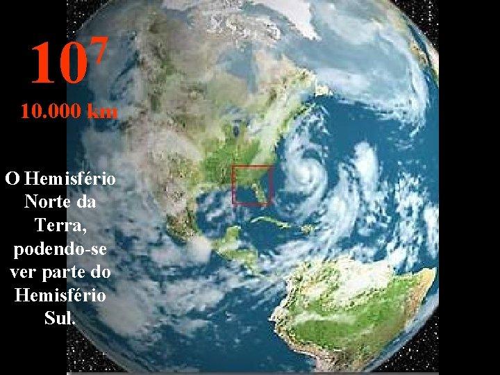 7 10 10. 000 km O Hemisfério Norte da Terra, podendo-se ver parte do