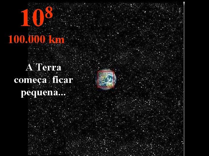 8 10 100. 000 km A Terra começa ficar pequena. . .