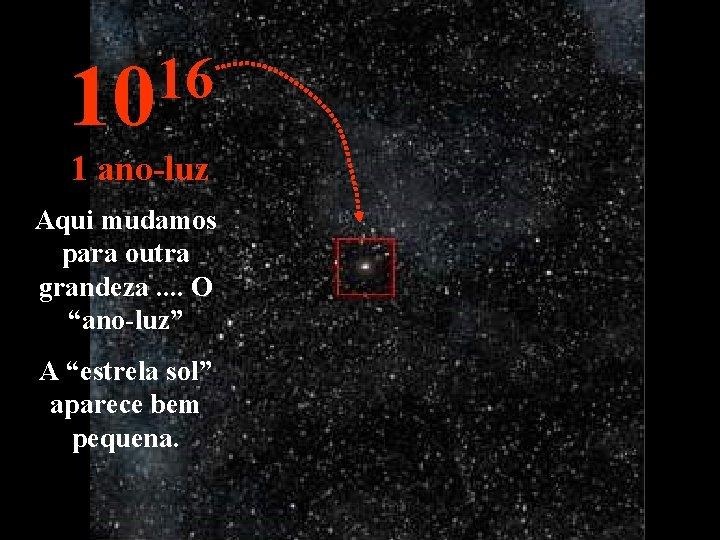 """16 10 1 ano-luz Aqui mudamos para outra grandeza. . O """"ano-luz"""" A """"estrela"""