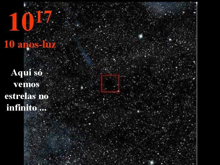 17 10 10 anos-luz Aqui só vemos estrelas no infinito. . .