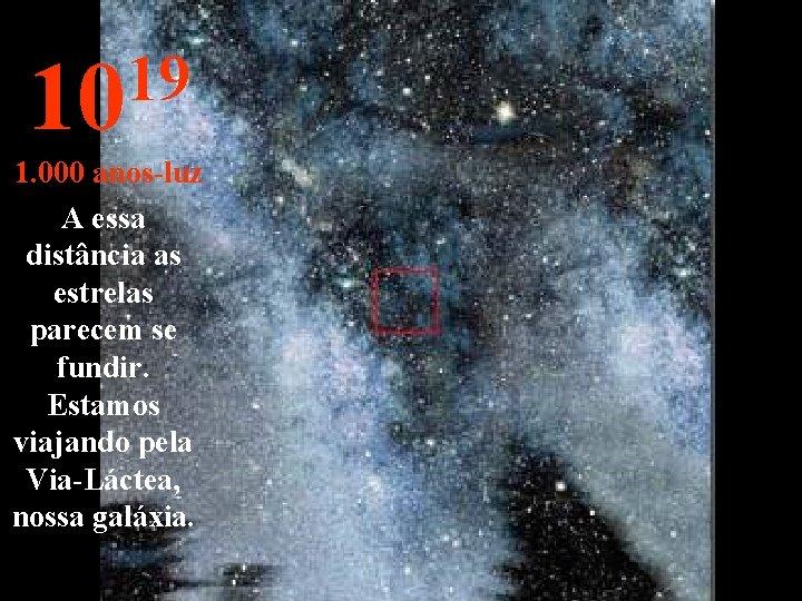 19 10 1. 000 anos-luz A essa distância as estrelas parecem se fundir. Estamos