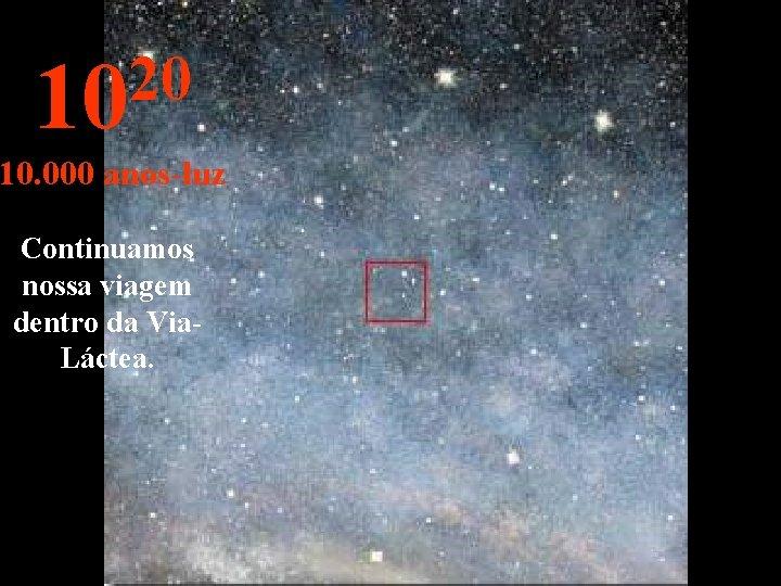 20 10 10. 000 anos-luz Continuamos nossa viagem dentro da Via. Láctea.
