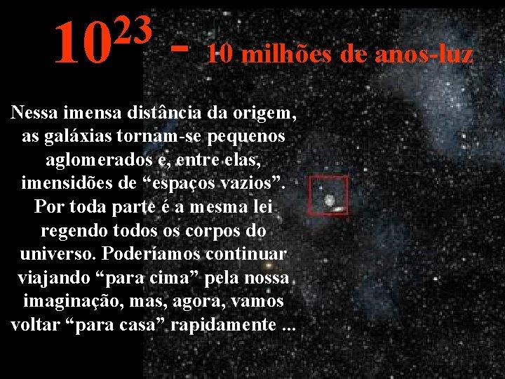 23 10 - 10 milhões de anos-luz Nessa imensa distância da origem, as galáxias