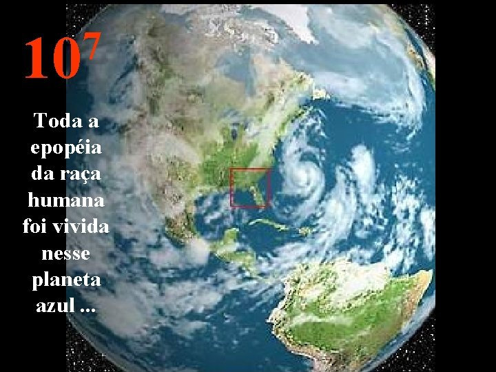 7 10 Toda a epopéia da raça humana foi vivida nesse planeta azul. .