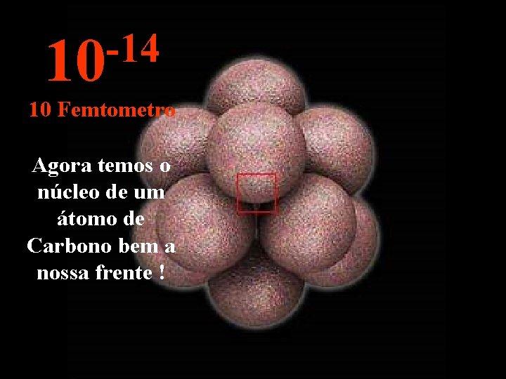 -14 10 10 Femtometro Agora temos o núcleo de um átomo de Carbono bem