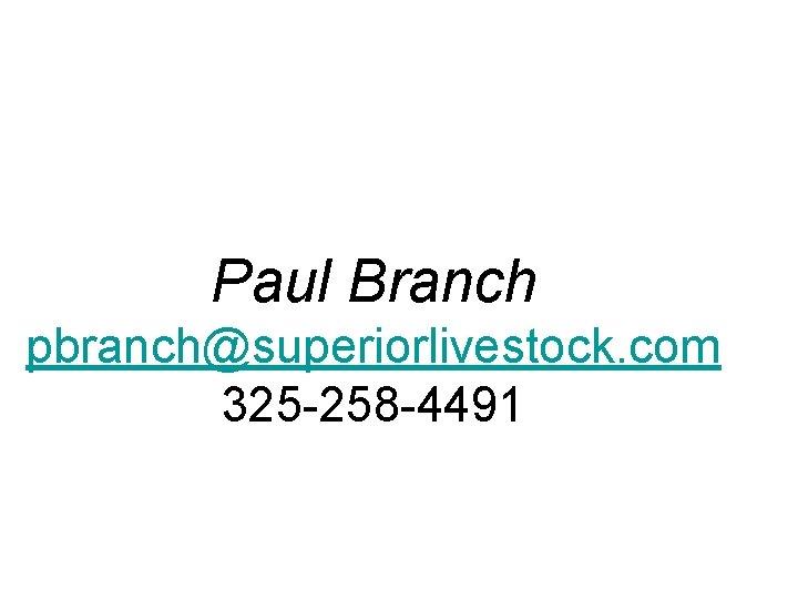 Paul Branch pbranch@superiorlivestock. com 325 -258 -4491