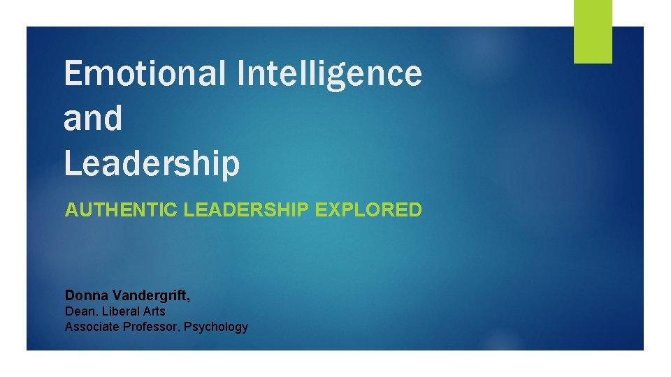 Emotional Intelligence and Leadership AUTHENTIC LEADERSHIP EXPLORED Donna Vandergrift, Dean, Liberal Arts Associate Professor,