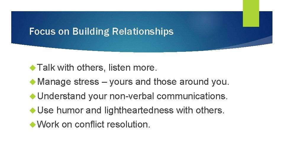 Focus on Building Relationships Talk with others, listen more. Manage stress – yours and