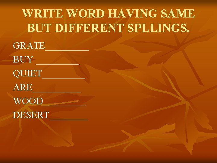 WRITE WORD HAVING SAME BUT DIFFERENT SPLLINGS. GRATE_____ BUY _____ QUIET_____ ARE_____ WOOD_____ DESERT____