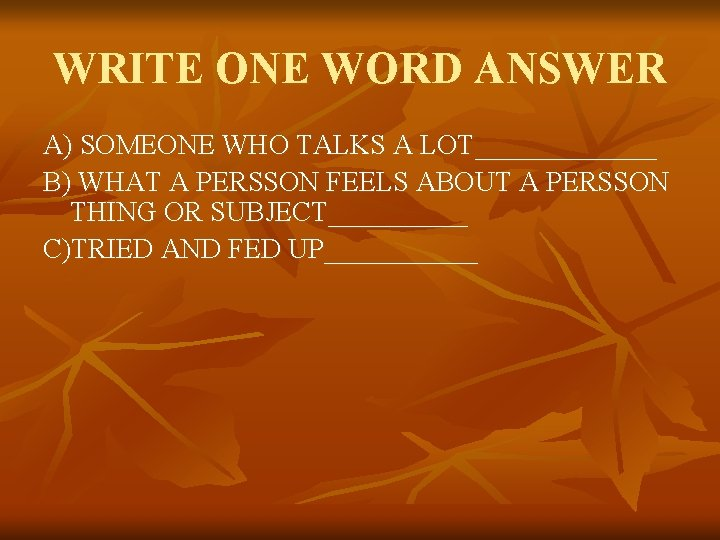 WRITE ONE WORD ANSWER A) SOMEONE WHO TALKS A LOT_______ B) WHAT A PERSSON