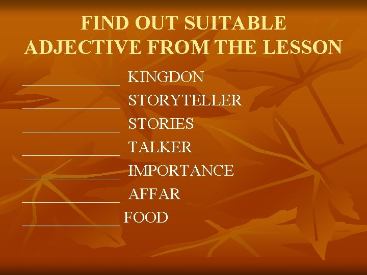 FIND OUT SUITABLE ADJECTIVE FROM THE LESSON ______ KINGDON ______ STORYTELLER ______ STORIES ______