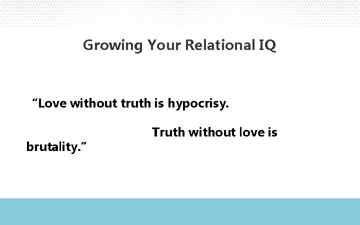 """Growing Your Relational IQ """"Love without truth is hypocrisy. brutality. """" Truth without love"""
