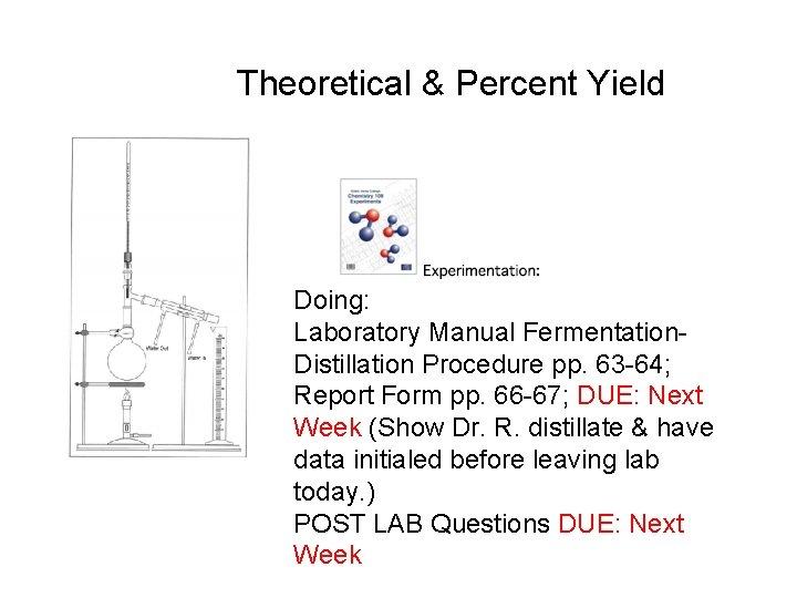 Theoretical & Percent Yield Doing: Laboratory Manual Fermentation. Distillation Procedure pp. 63 -64; Report