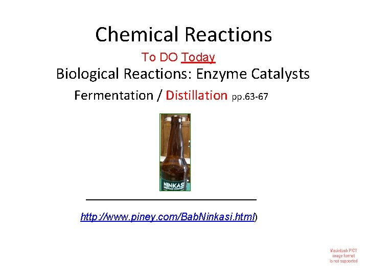 Chemical Reactions To DO Today Biological Reactions: Enzyme Catalysts Fermentation / Distillation pp. 63