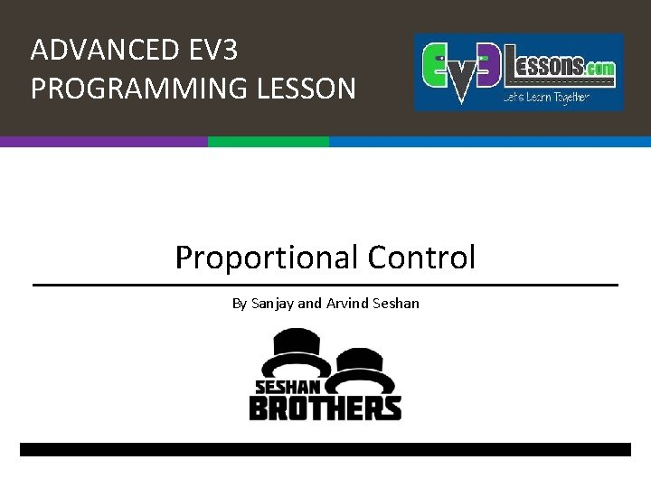 ADVANCED EV 3 PROGRAMMING LESSON Proportional Control By Sanjay and Arvind Seshan