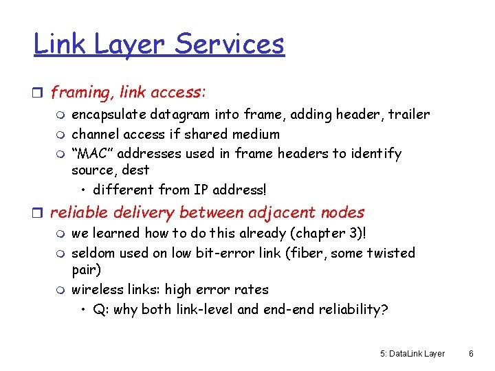 Link Layer Services r framing, link access: m encapsulate datagram into frame, adding header,