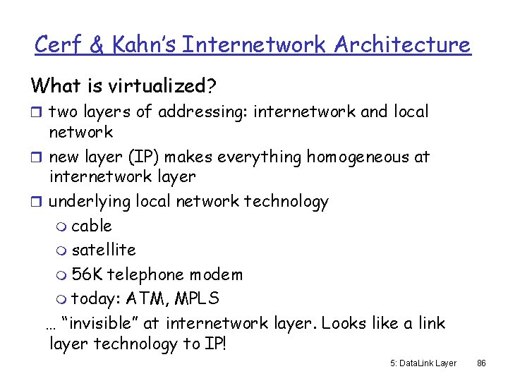 Cerf & Kahn's Internetwork Architecture What is virtualized? r two layers of addressing: internetwork