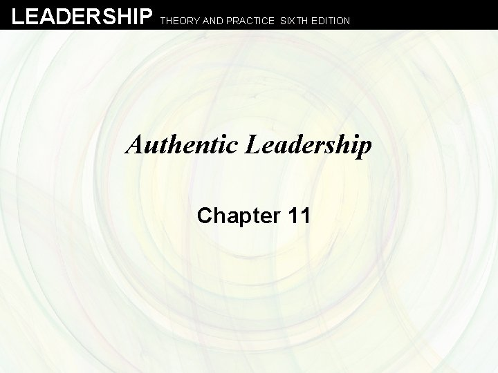 LEADERSHIP THEORY AND PRACTICE SIXTH EDITION Authentic Leadership Chapter 11