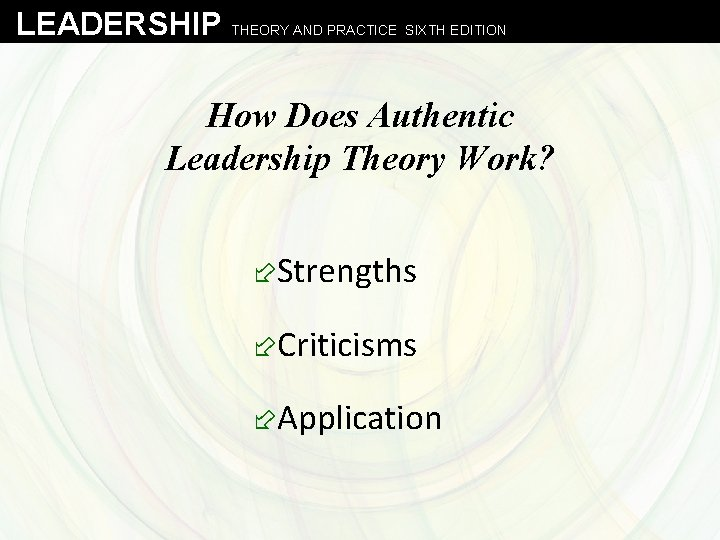 LEADERSHIP THEORY AND PRACTICE SIXTH EDITION How Does Authentic Leadership Theory Work? ÷Strengths ÷Criticisms