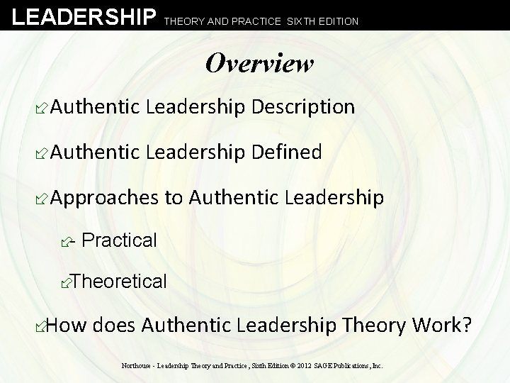 LEADERSHIP THEORY AND PRACTICE SIXTH EDITION Overview ÷Authentic Leadership Description ÷Authentic Leadership Defined ÷Approaches