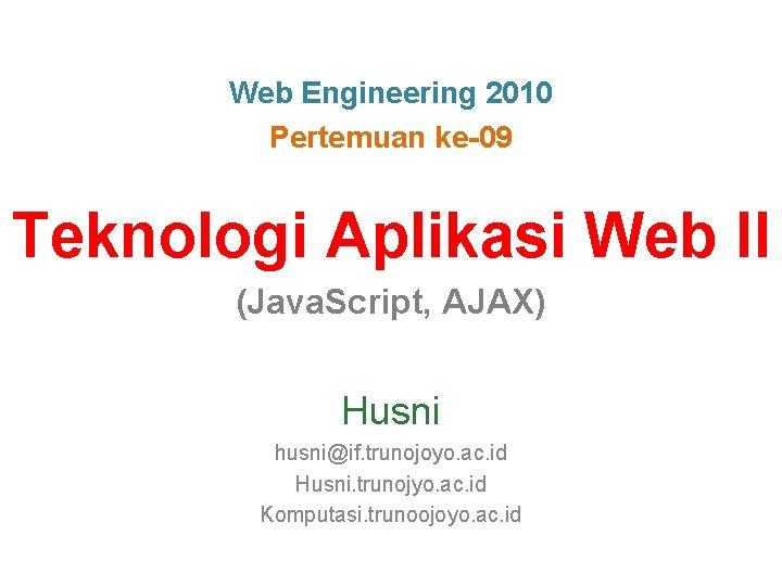 Web Engineering 2010 Pertemuan ke-09 Teknologi Aplikasi Web II (Java. Script, AJAX) Husni husni@if.