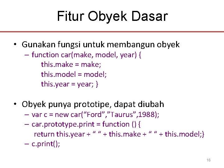 Fitur Obyek Dasar • Gunakan fungsi untuk membangun obyek – function car(make, model, year)