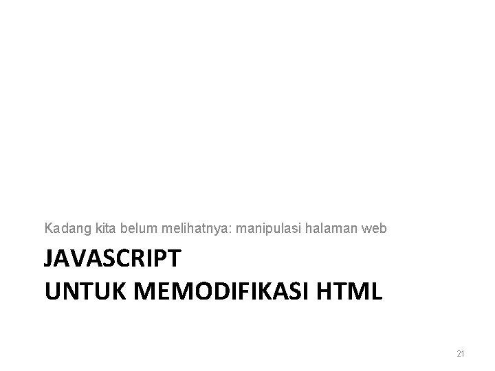 Kadang kita belum melihatnya: manipulasi halaman web JAVASCRIPT UNTUK MEMODIFIKASI HTML 21