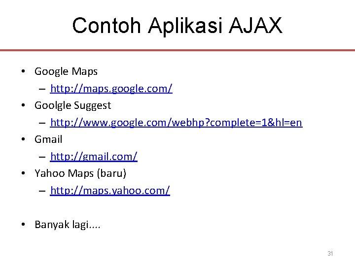 Contoh Aplikasi AJAX • Google Maps – http: //maps. google. com/ • Goolgle Suggest