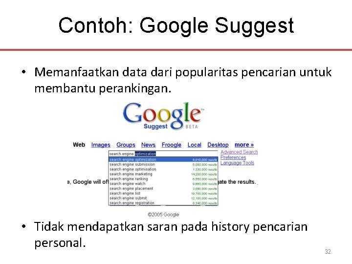 Contoh: Google Suggest • Memanfaatkan data dari popularitas pencarian untuk membantu perankingan. • Tidak