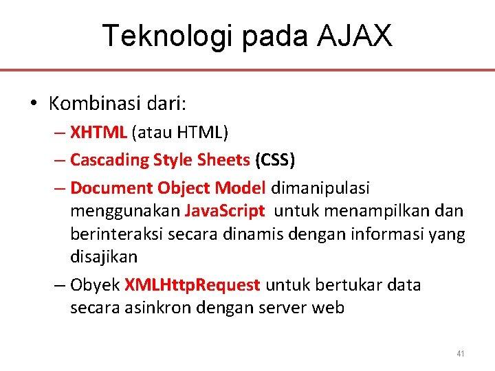 Teknologi pada AJAX • Kombinasi dari: – XHTML (atau HTML) – Cascading Style Sheets