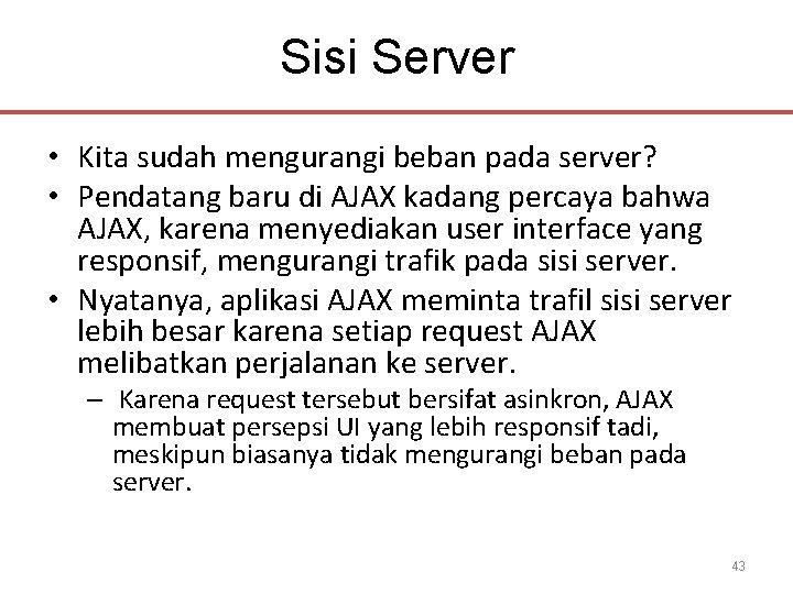 Sisi Server • Kita sudah mengurangi beban pada server? • Pendatang baru di AJAX