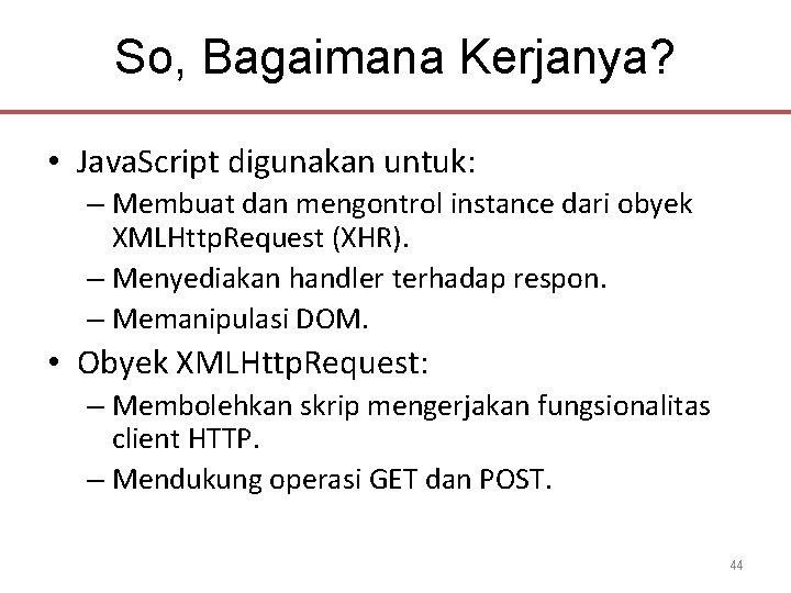 So, Bagaimana Kerjanya? • Java. Script digunakan untuk: – Membuat dan mengontrol instance dari
