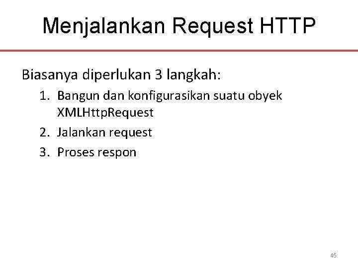 Menjalankan Request HTTP Biasanya diperlukan 3 langkah: 1. Bangun dan konfigurasikan suatu obyek XMLHttp.