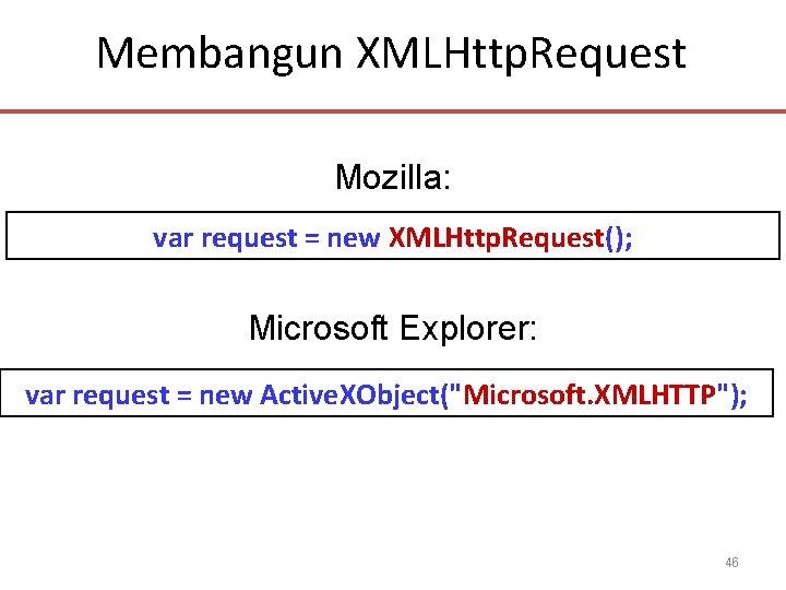Membangun XMLHttp. Request Mozilla: var request = new XMLHttp. Request(); Microsoft Explorer: var request