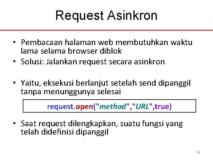 Request Asinkron • Pembacaan halaman web membutuhkan waktu lama selama browser diblok • Solusi: