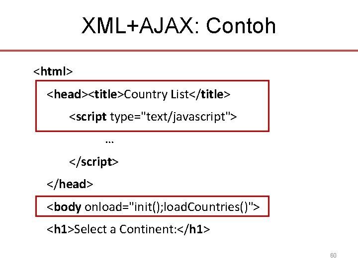 "XML+AJAX: Contoh <html> <head><title>Country List</title> <script type=""text/javascript""> … </script> </head> <body onload=""init(); load. Countries()"">"