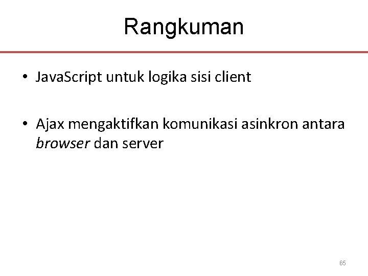 Rangkuman • Java. Script untuk logika sisi client • Ajax mengaktifkan komunikasi asinkron antara