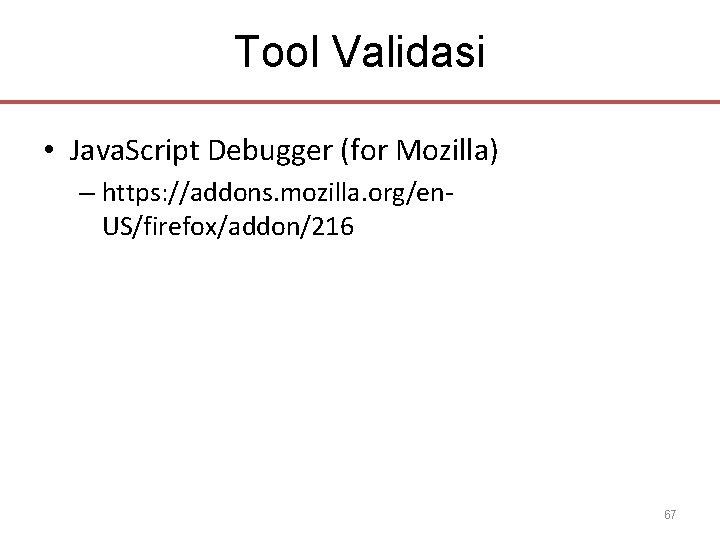 Tool Validasi • Java. Script Debugger (for Mozilla) – https: //addons. mozilla. org/en. US/firefox/addon/216
