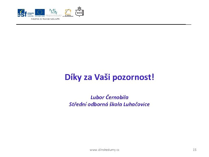 Díky za Vaši pozornost! Lubor Černobila Střední odborná škola Luhačovice www. zlinskedumy. cz 15