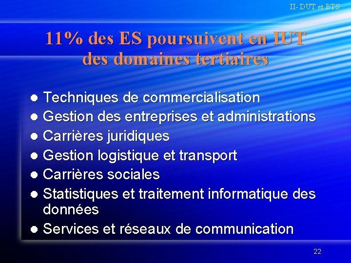 II- DUT et BTS 11% des ES poursuivent en IUT des domaines tertiaires Techniques