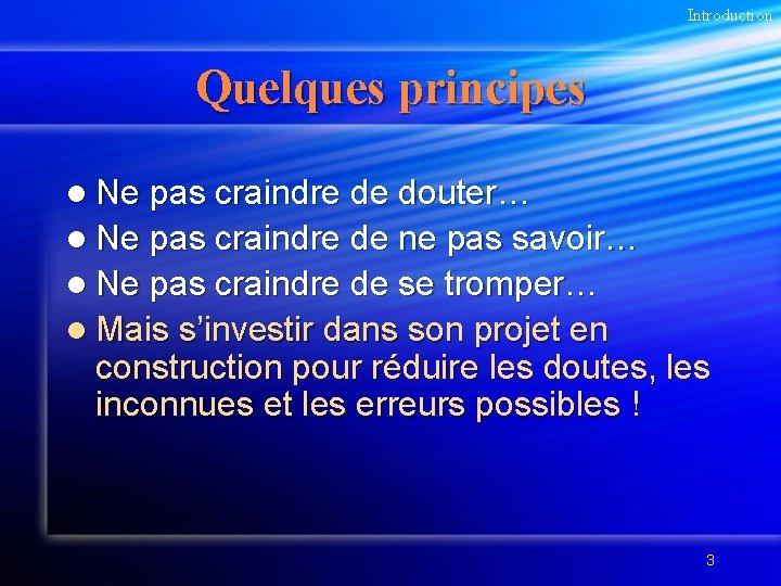 Introduction Quelques principes l Ne pas craindre de douter… l Ne pas craindre de
