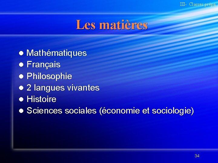 III- Classes prépa Les matières Mathématiques l Français l Philosophie l 2 langues vivantes